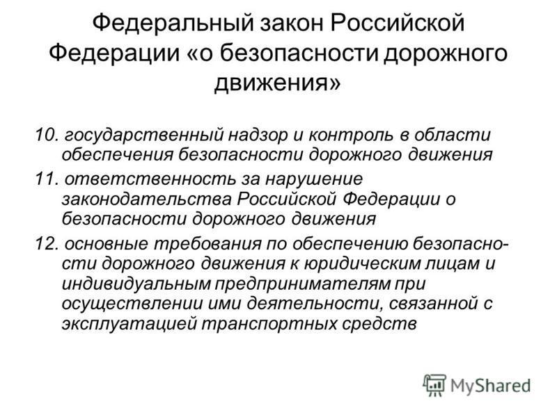 Федеральный закон Российской Федерации «о безопасности дорожного движения» 10. государственный надзор и контроль в области обеспечения безопасности дорожного движения 11. ответственность за нарушение законодательства Российской Федерации о безопаснос