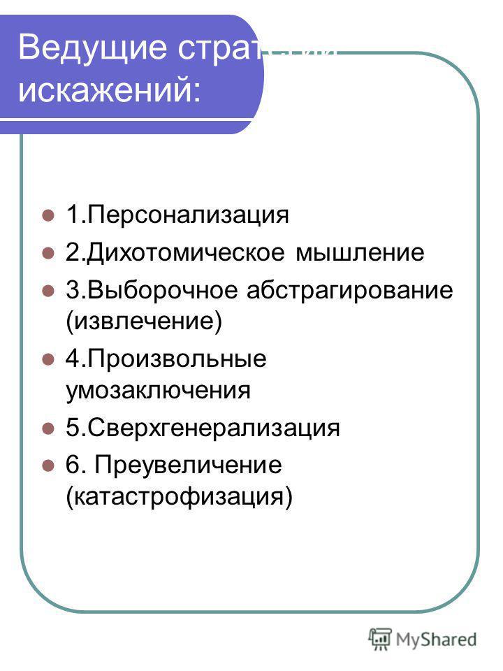 Ведущие стратегии искажений: 1. Персонализация 2. Дихотомическое мышление 3. Выборочное абстрагирование (извлечение) 4. Произвольные умозаключения 5. Сверхгенерализация 6. Преувеличение (катастрофизация)