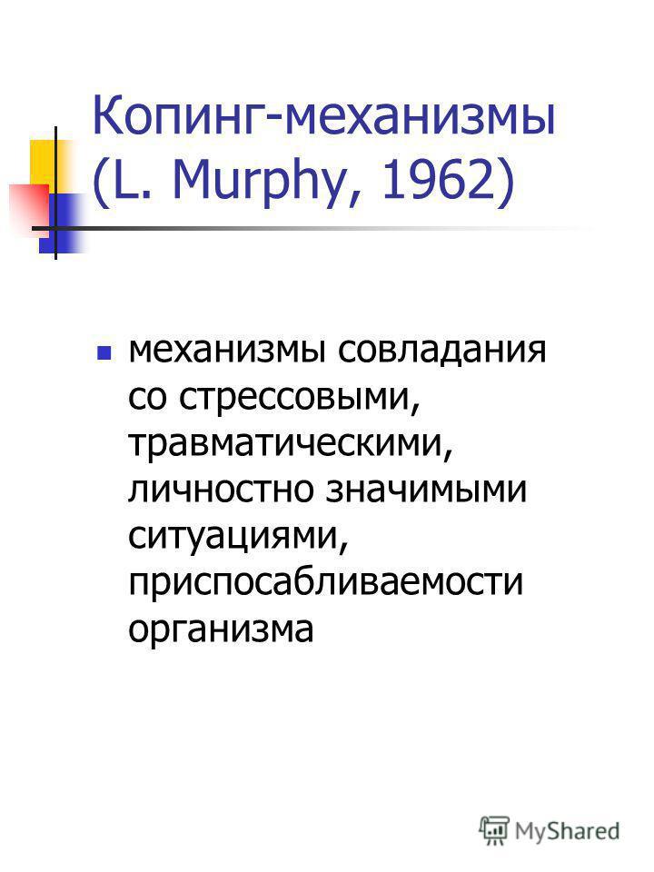 Копинг-механизмы (L. Murphy, 1962) механизмы совладания со стрессовыми, травматическими, личностно значимыми ситуациями, приспосабливаемости организма
