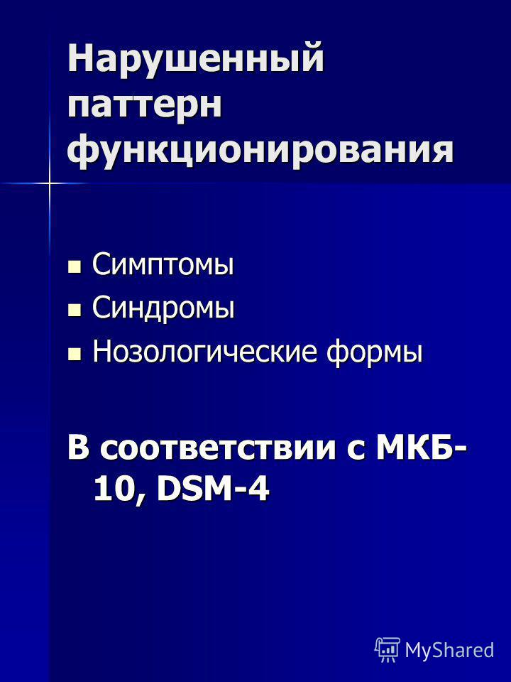 Нарушенный паттерн функционирования Симптомы Симптомы Синдромы Синдромы Нозологические формы Нозологические формы В соответствии с МКБ- 10, DSM-4