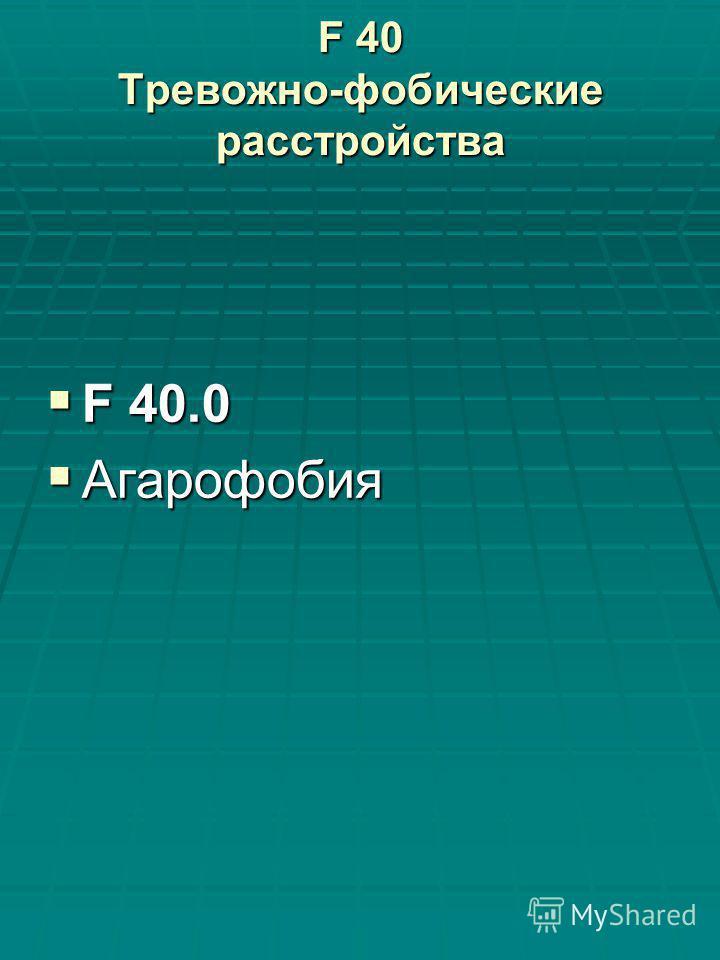 F 40 Тревожно-фобические расстройства F 40.0 F 40.0 Агарофобия Агарофобия