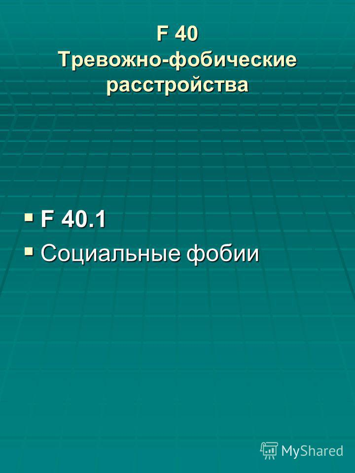 F 40 Тревожно-фобические расстройства F 40.1 F 40.1 Социальные фобии Социальные фобии