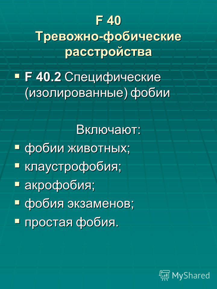 F 40 Тревожно-фобические расстройства F 40.2 Специфические (изолированные) фобии F 40.2 Специфические (изолированные) фобии Включают: фобии животных; фобии животных; клаустрофобия; клаустрофобия; акрофобия; акрофобия; фобия экзаменов; фобия экзаменов
