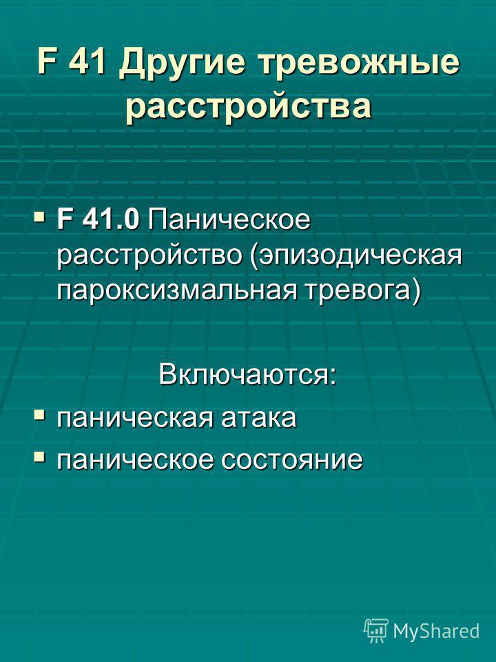 F 41 Другие тревожные расстройства F 41.0 Паническое расстройство (эпизодическая пароксизмальная тревога) F 41.0 Паническое расстройство (эпизодическая пароксизмальная тревога)Включаются: паническая атака паническая атака паническое состояние паничес