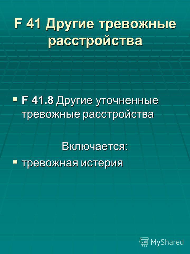 F 41 Другие тревожные расстройства F 41.8 Другие уточненные тревожные расстройства F 41.8 Другие уточненные тревожные расстройства Включается: тревожная истерия тревожная истерия