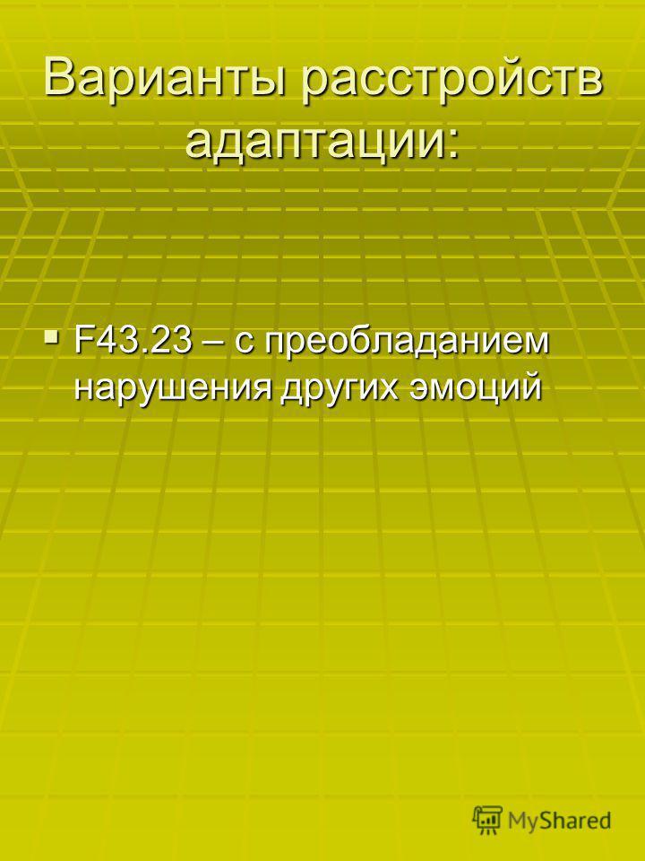 Варианты расстройств адаптации: F43.23 – с преобладанием нарушения других эмоций F43.23 – с преобладанием нарушения других эмоций