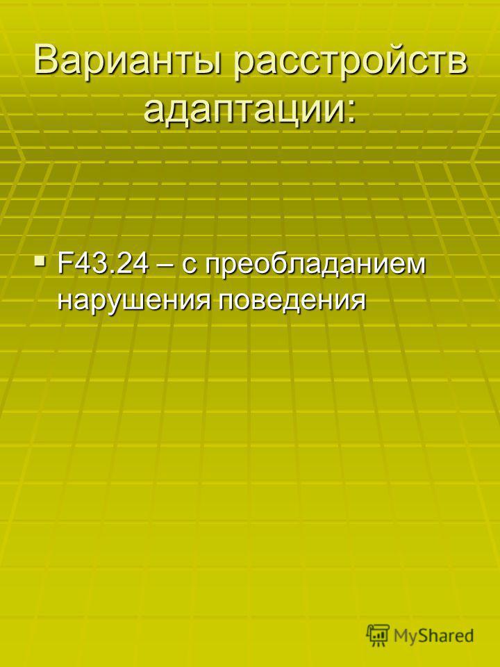 Варианты расстройств адаптации: F43.24 – с преобладанием нарушения поведения F43.24 – с преобладанием нарушения поведения
