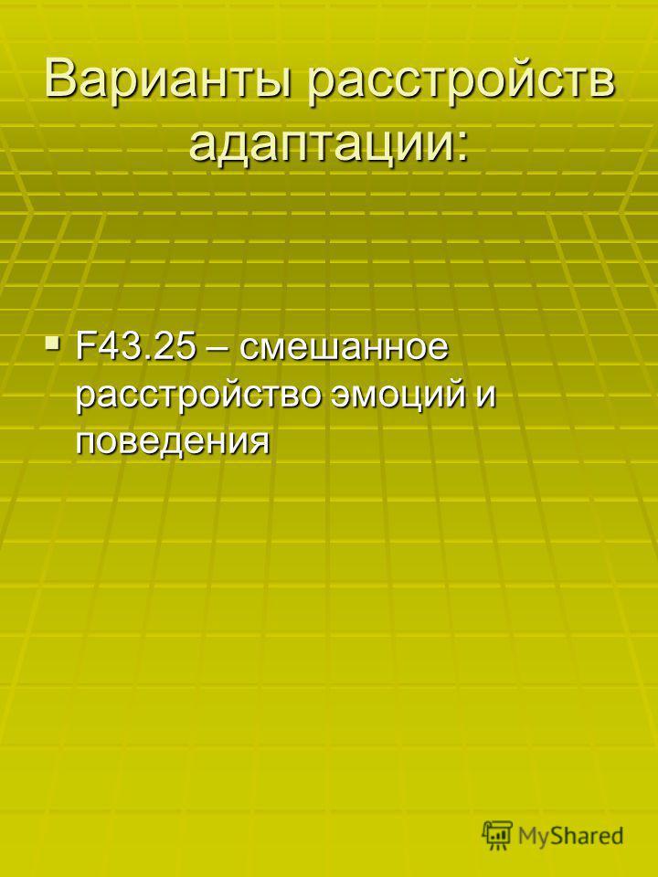 Варианты расстройств адаптации: F43.25 – смешанное расстройство эмоций и поведения F43.25 – смешанное расстройство эмоций и поведения