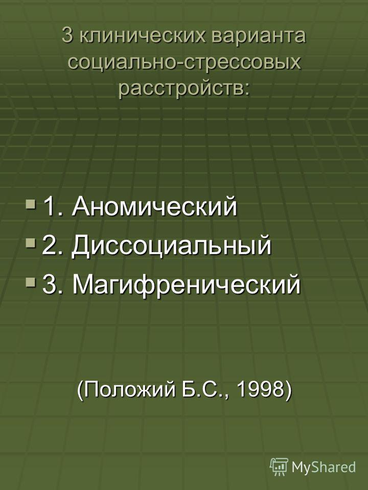 3 клинических варианта социально-стрессовых расстройств: 1. Аномический 1. Аномический 2. Диссоциальный 2. Диссоциальный 3. Магифренический 3. Магифренический (Положий Б.С., 1998)