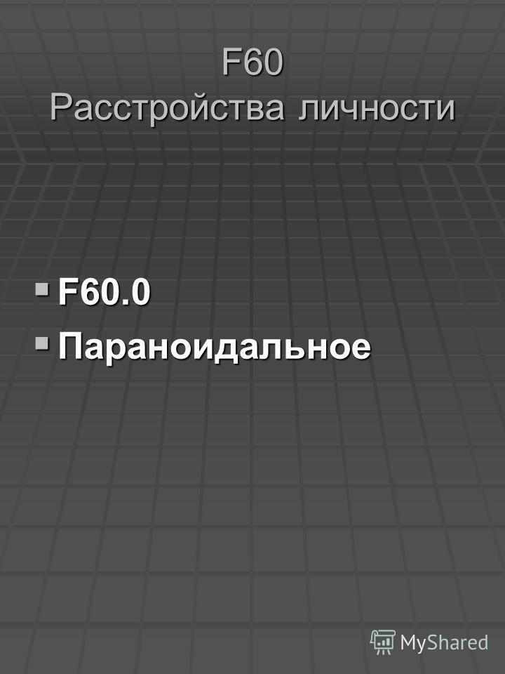 F60 Расстройства личности F60.0 F60.0 Параноидальное Параноидальное
