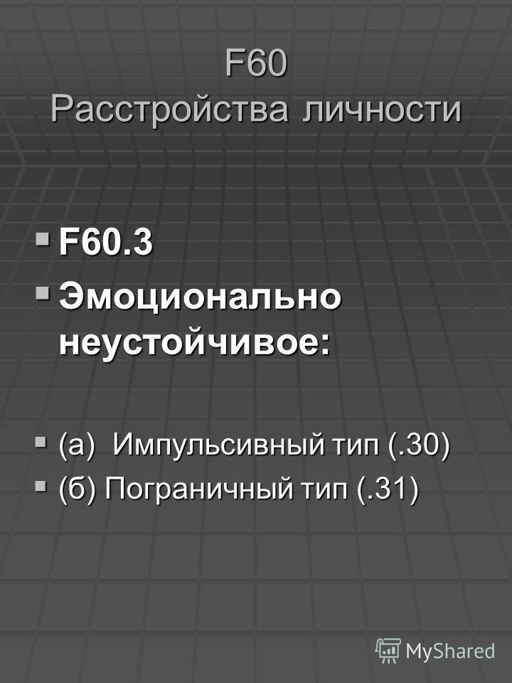 F60 Расстройства личности F60.3 F60.3 Эмоционально неустойчивое: Эмоционально неустойчивое: (а) Импульсивный тип (.30) (а) Импульсивный тип (.30) (б) Пограничный тип (.31) (б) Пограничный тип (.31)