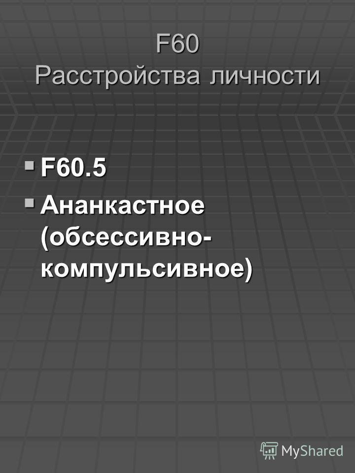 F60 Расстройства личности F60.5 F60.5 Ананкастное (обсессивно- компульсивное) Ананкастное (обсессивно- компульсивное)