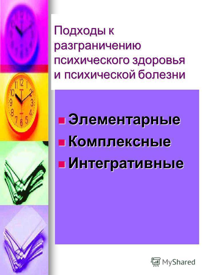 Подходы к разграничению психического здоровья и психической болезни Элементарные Элементарные Комплексные Комплексные Интегративные Интегративные