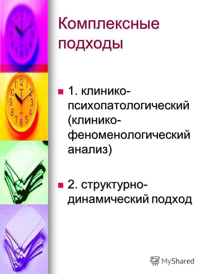Комплексные подходы 1. клинико- психопатологический (клинико- феноменологический анализ) 1. клинико- психопатологический (клинико- феноменологический анализ) 2. структурно- динамический подход 2. структурно- динамический подход