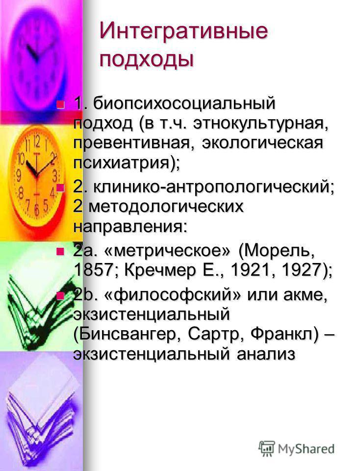 Интегративные подходы 1. биопсихосоциальный подход (в т.ч. этнокультурная, превентивная, экологическая психиатрия); 1. биопсихосоциальный подход (в т.ч. этнокультурная, превентивная, экологическая психиатрия); 2. клинико-антропологический; 2 методоло