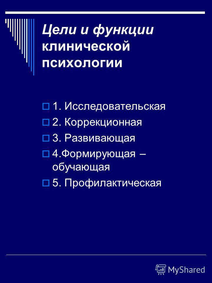 Цели и функции клинической психологии 1. Исследовательская 2. Коррекционная 3. Развивающая 4. Формирующая – обучающая 5. Профилактическая