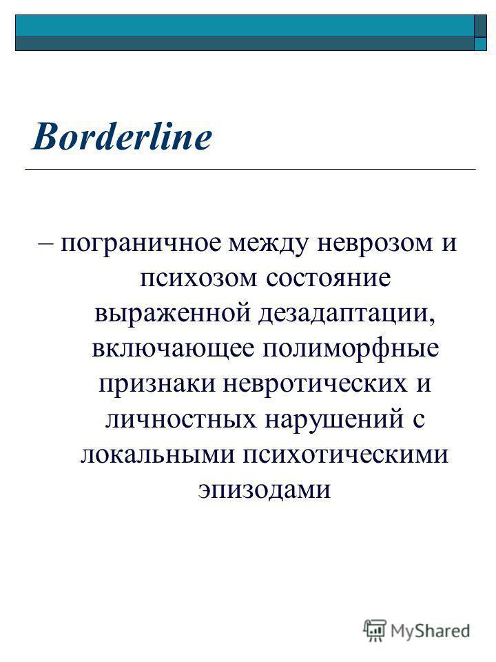 Borderline – пограничное между неврозом и психозом состояние выраженной дезадаптации, включающее полиморфные признаки невротических и личностных нарушений с локальными психотическими эпизодами
