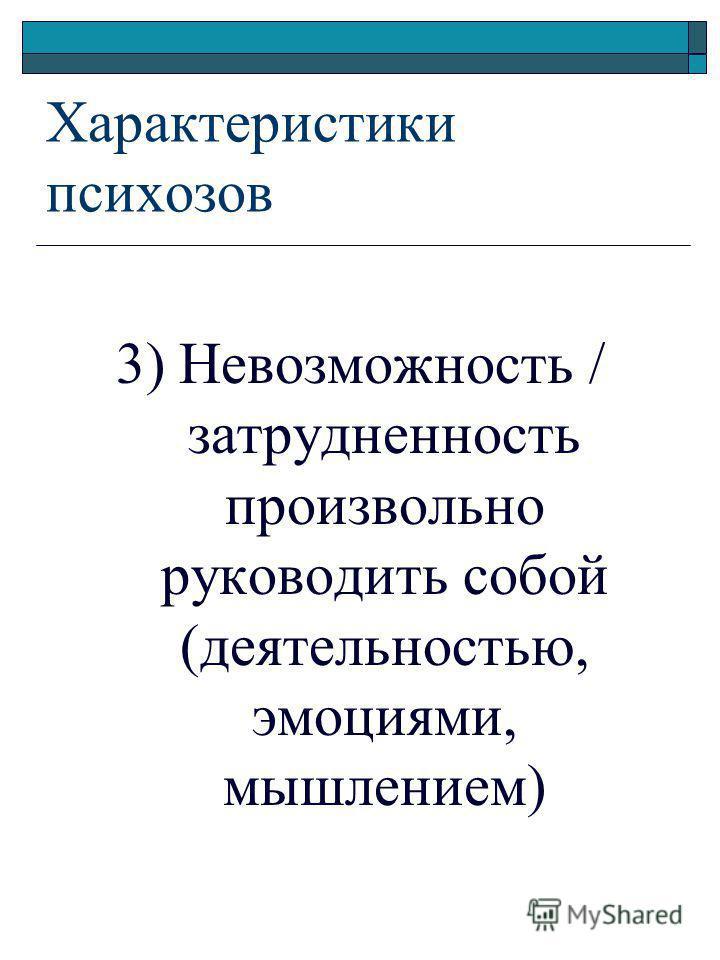 3) Невозможность / затрудненность произвольно руководить собой (деятельностью, эмоциями, мышлением) Характеристики психозов