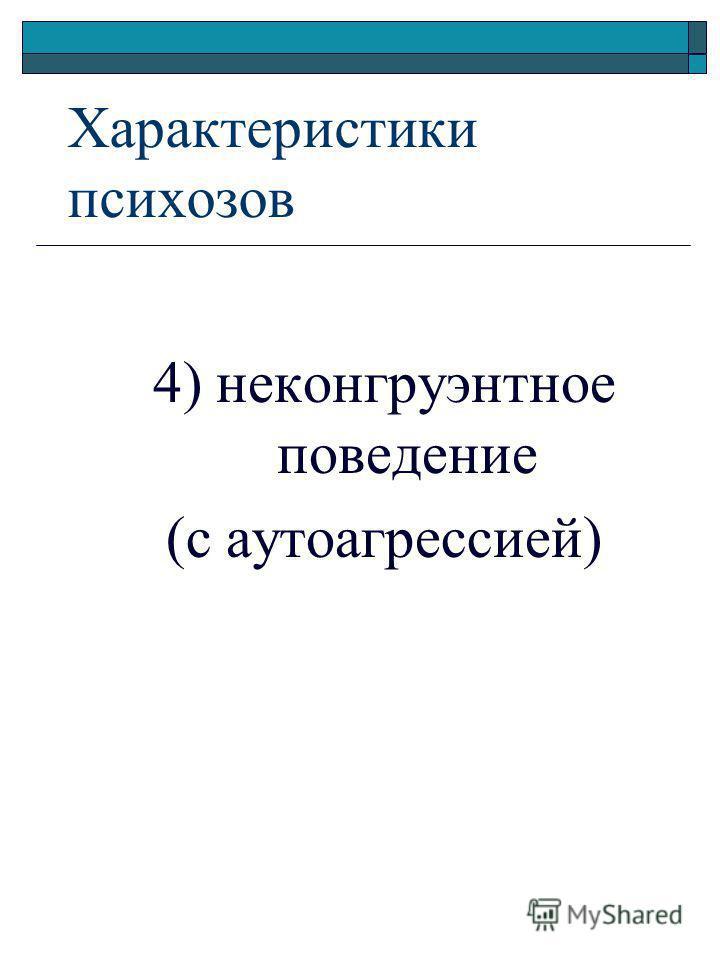 4) неконгруэнтное поведение (с аутоагрессией) Характеристики психозов