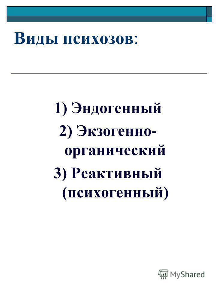 Виды психозов: 1) Эндогенный 2) Экзогенно- органический 3) Реактивный (психогенный)