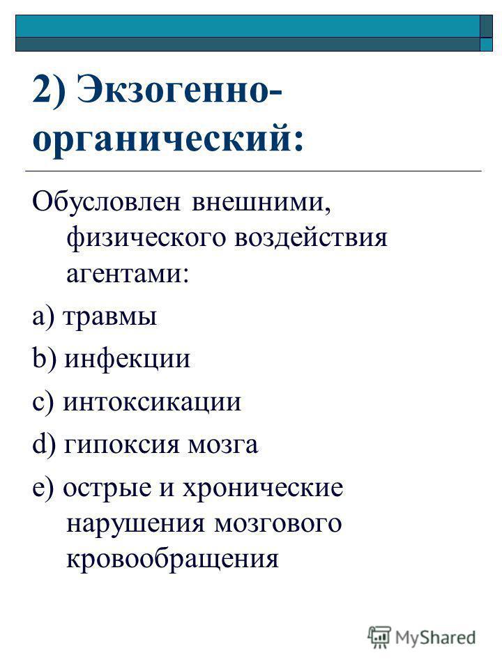 2) Экзогенно- органический: Обусловлен внешними, физического воздействия агентами: а) травмы b) инфекции c) интоксикации d) гипоксия мозга e) острые и хронические нарушения мозгового кровообращения