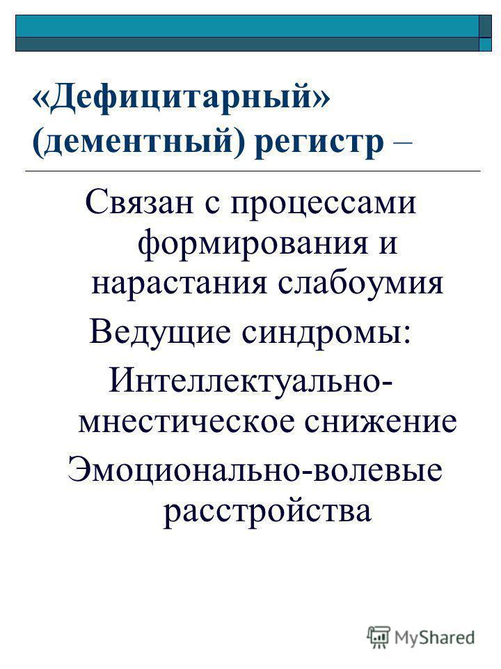 «Дефицитарный» (дементный) регистр – Связан с процессами формирования и нарастания слабоумия Ведущие синдромы: Интеллектуально- мнестическое снижение Эмоционально-волевые расстройства
