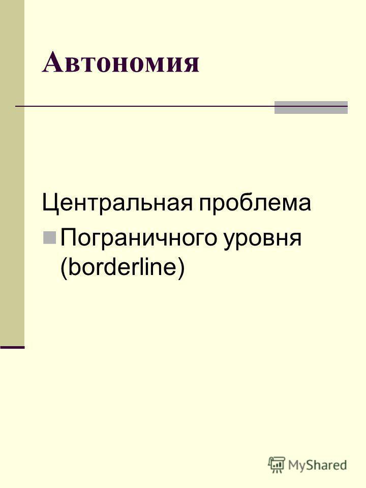 Автономия Центральная проблема Пограничного уровня (borderline)