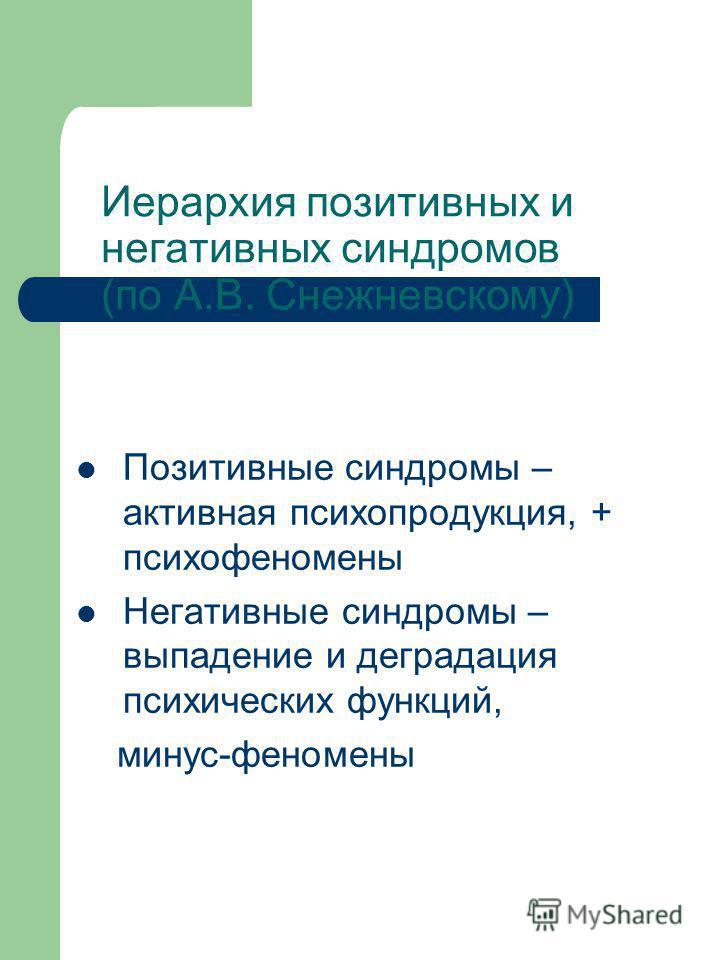 Иерархия позитивных и негативных синдромов (по А.В. Снежневскому) Позитивные синдромы – активная психопродукция, + психофеномены Негативные синдромы – выпадение и деградация психических функций, минус-феномены