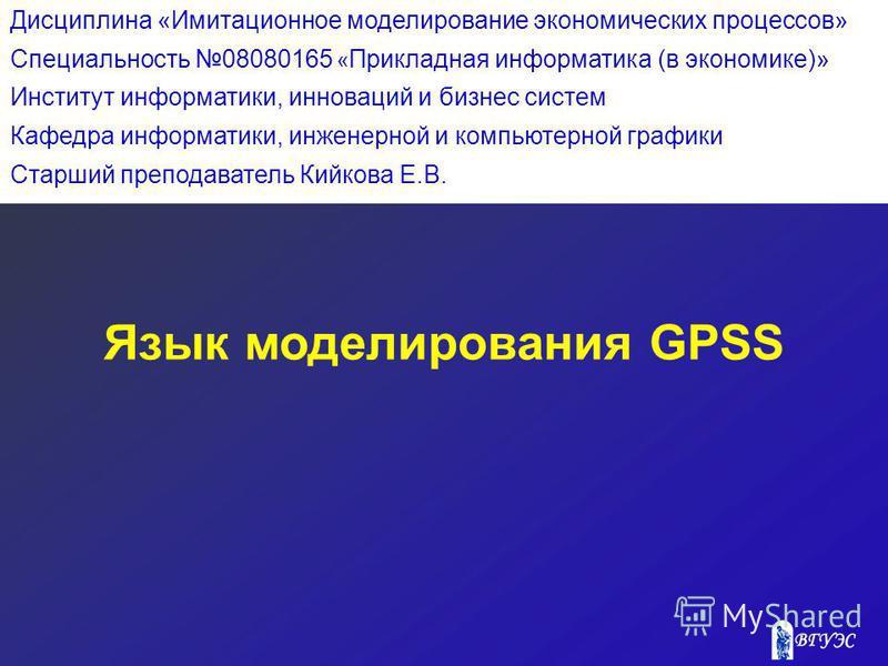 Язык моделирования GPSS Дисциплина «Имитационное моделирование экономических процессов» Специальность 08080165 « Прикладная информатика (в экономике)» Институт информатики, инноваций и бизнес систем Кафедра информатики, инженерной и компьютерной граф
