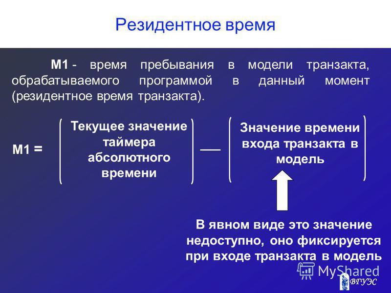 Резидентное время Текущее значение таймера абсолютного времени Значение времени входа транзакта в модель М1 = В явном виде это значение недоступно, оно фиксируется при входе транзакта в модель М1 -время пребывания в модели транзакта, обрабатываемого