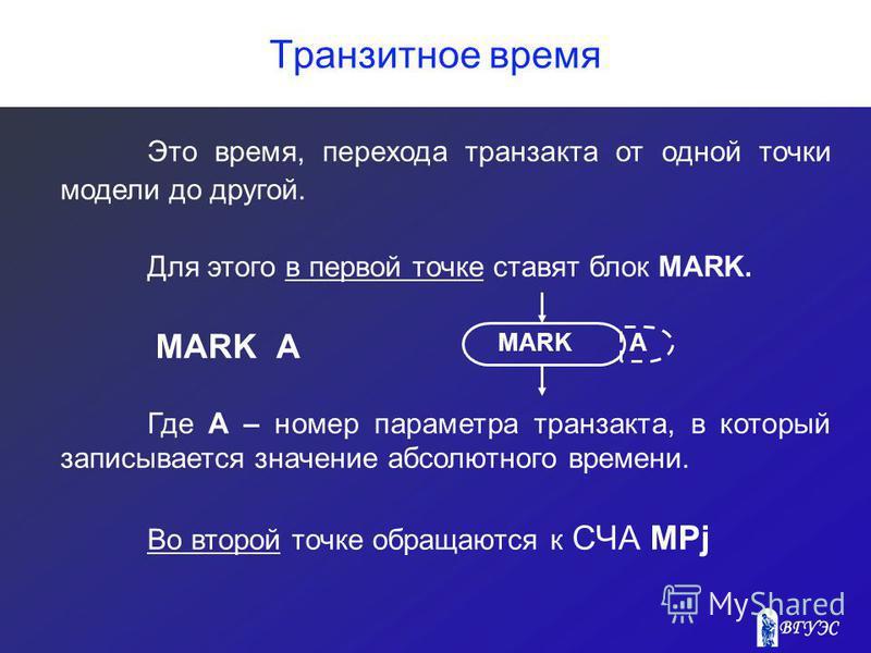 Транзитное время Это время, перехода транзакта от одной точки модели до другой. Для этого в первой точке ставят блок MARK. MARK А Где А – номер параметра транзакта, в который записывается значение абсолютного времени. Во второй точке обращаются к СЧА