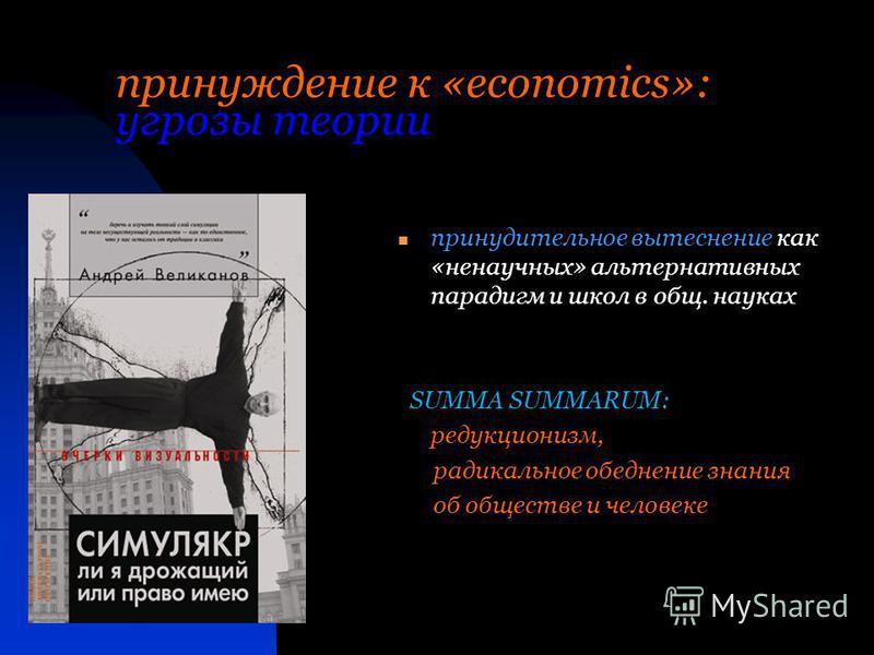 принуждение к «economics»: угрозы теории принудительное вытеснение как «ненаучных» альтернативных парадигм и школ в общ. науках SUMMA SUMMARUM: редукционизм, радикальное обеднение знания об обществе и человеке