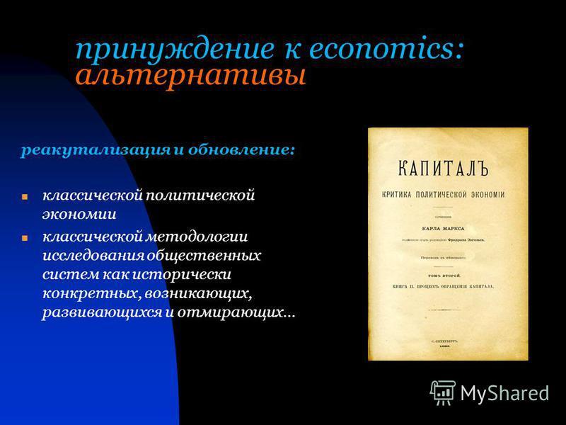 принуждение к economics: альтернативы реакутализация и обновление: классической политической экономии классической методологии исследования общественных систем как исторически конкретных, возникающих, развивающихся и отмирающих…