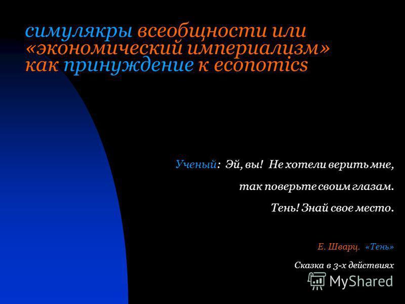 Ученый: Эй, вы! Не хотели верить мне, так поверьте своим глазам. Тень! Знай свое место. Е. Шварц. «Тень» Сказка в 3-х действиях симулякры всеобщности или «экономический империализм» как принуждение к economics
