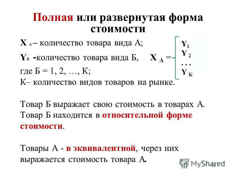 73 Полная или развернутая форма стоимости X А – количество товара вида А; Y Б - количество товара вида Б, X А = где Б = 1, 2, …, К; К– количество видов товаров на рынке. Товар Б выражает свою стоимость в товарах А. Товар Б находится в относительной ф