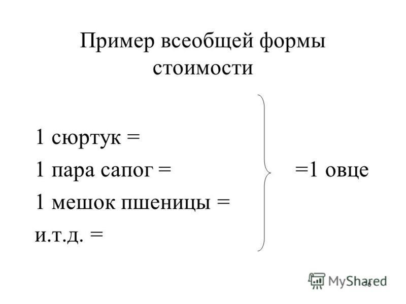 76 Пример всеобщей формы стоимости 1 сюртук = 1 пара сапог = =1 овце 1 мешок пшеницы = и.т.д. =