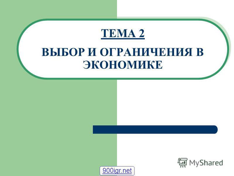 ТЕМА 2 ВЫБОР И ОГРАНИЧЕНИЯ В ЭКОНОМИКЕ 900igr.net