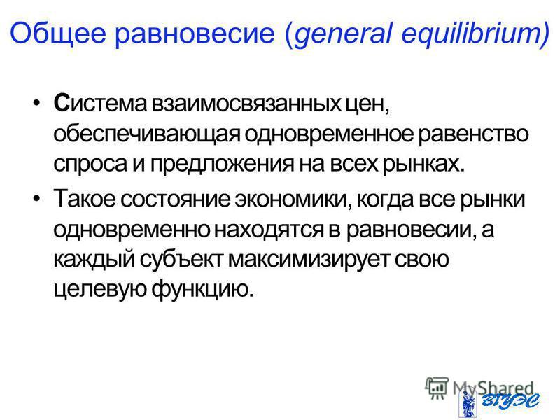 Общее равновесие (general equilibrium) Система взаимосвязанных цен, обеспечивающая одновременное равенство спроса и предложения на всех рынках. Такое состояние экономики, когда все рынки одновременно находятся в равновесии, а каждый субъект максимизи