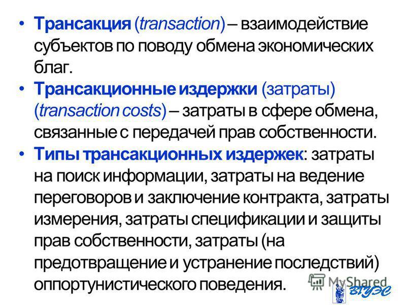 Трансакция (transaction) – взаимодействие субъектов по поводу обмена экономических благ. Трансакционные издержки (затраты) (transaction costs) – затраты в сфере обмена, связанные с передачей прав собственности. Типы трансакционных издержек: затраты н
