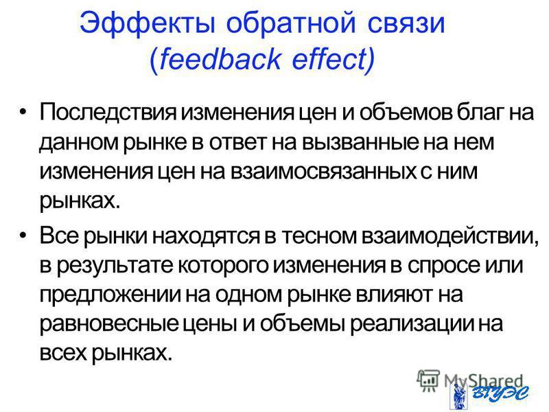 Эффекты обратной связи (feedback effect) Последствия изменения цен и объемов благ на данном рынке в ответ на вызванные на нем изменения цен на взаимосвязанных с ним рынках. Все рынки находятся в тесном взаимодействии, в результате которого изменения