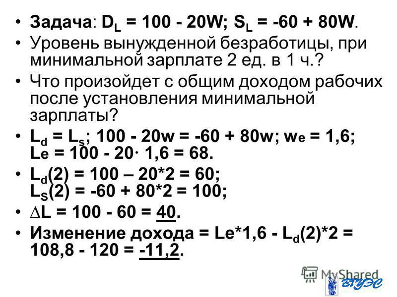 Задача: D L = 100 - 20W; S L = -60 + 80W. Уровень вынужденной безработицы, при минимальной зарплате 2 ед. в 1 ч.? Что произойдет с общим доходом рабочих после установления минимальной зарплаты? L d = L s ; 100 - 20w = -60 + 80w; w е = 1,6; L е = 100