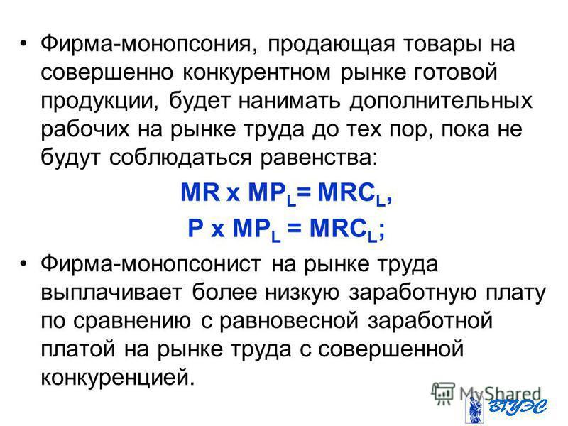 Фирма-монопсония, продающая товары на совершенно конкурентном рынке готовой продукции, будет нанимать дополнительных рабочих на рынке труда до тех пор, пока не будут соблюдаться равенства: MR x MP L = MRC L, Р x МР L = MRC L ; Фирма-монопсонист на ры