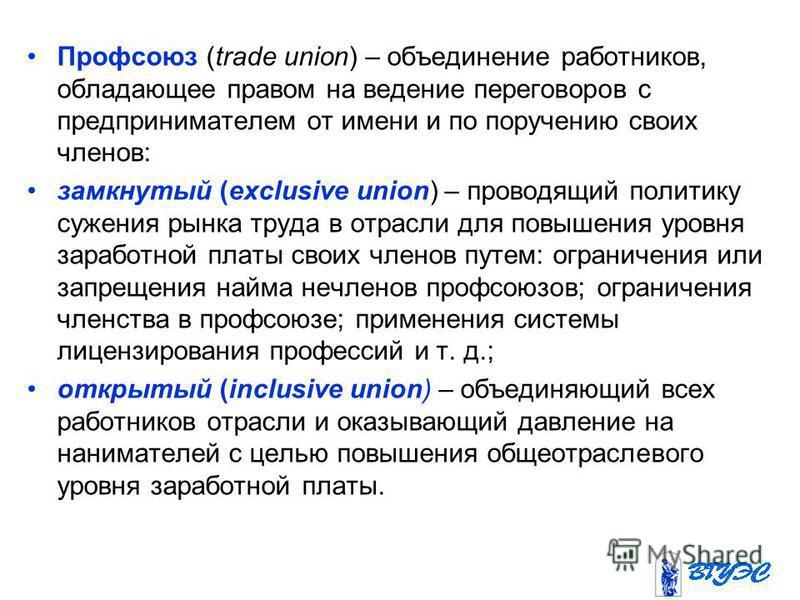 Профсоюз (trade union) – объединение работников, обладающее правом на ведение переговоров с предпринимателем от имени и по поручению своих членов: замкнутый (exclusive union) – проводящий политику сужения рынка труда в отрасли для повышения уровня за