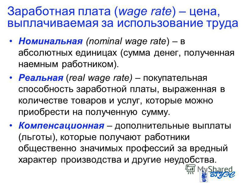 Заработная плата (wage rate) – цена, выплачиваемая за использование труда Номинальная (nominal wage rate) – в абсолютных единицах (сумма денег, полученная наемным работником). Реальная (real wage rate) – покупательная способность заработной платы, вы