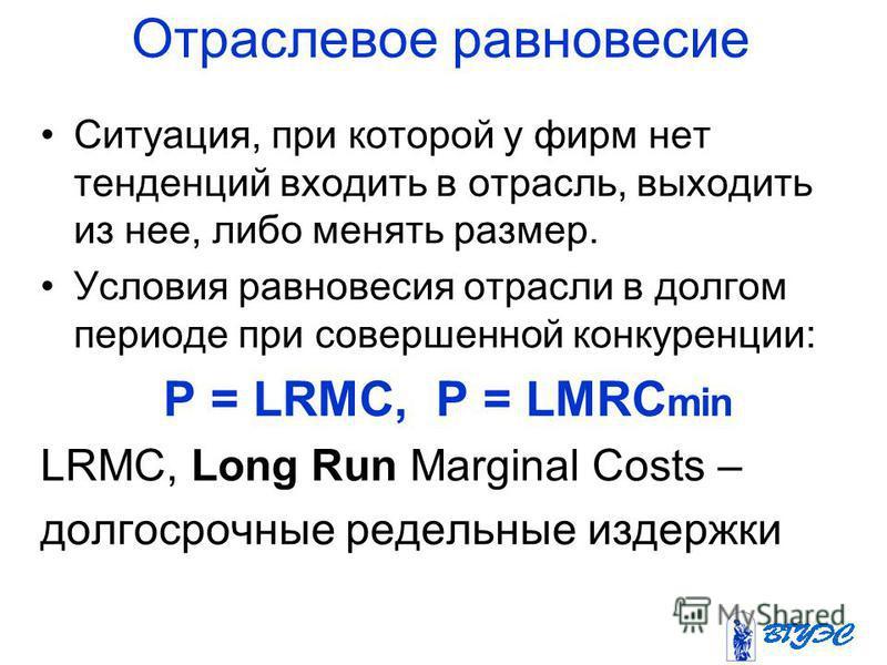 Отраслевое равновесие Ситуация, при которой у фирм нет тенденций входить в отрасль, выходить из нее, либо менять размер. Условия равновесия отрасли в долгом периоде при совершенной конкуренции: P = LRMC, P = LMRC min LRMC, Long Run Marginal Costs – д