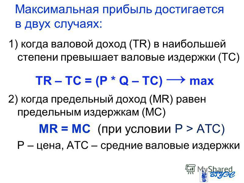 Максимальная прибыль достигается в двух случаях: 1) когда валовой доход (TR) в наибольшей степени превышает валовые издержки (ТС) TR – TC = (P * Q – TC) max 2) когда предельный доход (MR) равен предельным издержкам (МС) MR = MC (при условии P > ATC)
