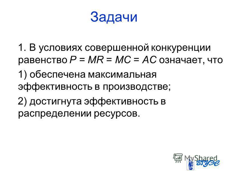 Задачи 1. В условиях совершенной конкуренции равенство P = MR = МС = АС означает, что 1) обеспечена максимальная эффективность в производстве; 2) достигнута эффективность в распределении ресурсов.