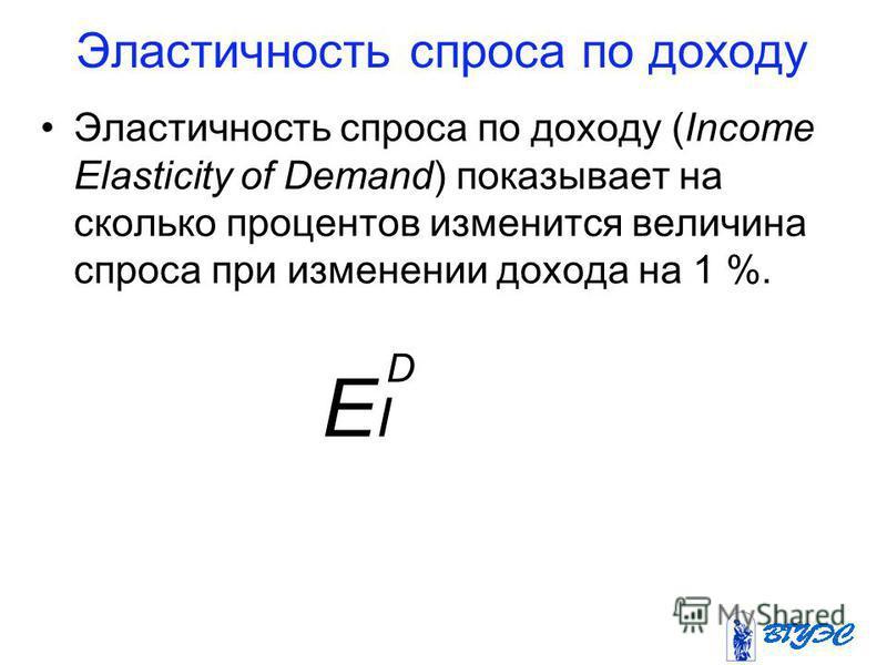 Эластичность спроса по доходу Эластичность спроса по доходу (Income Elasticity of Demand) показывает на сколько процентов изменится величина спроса при изменении дохода на 1 %. EIEI D