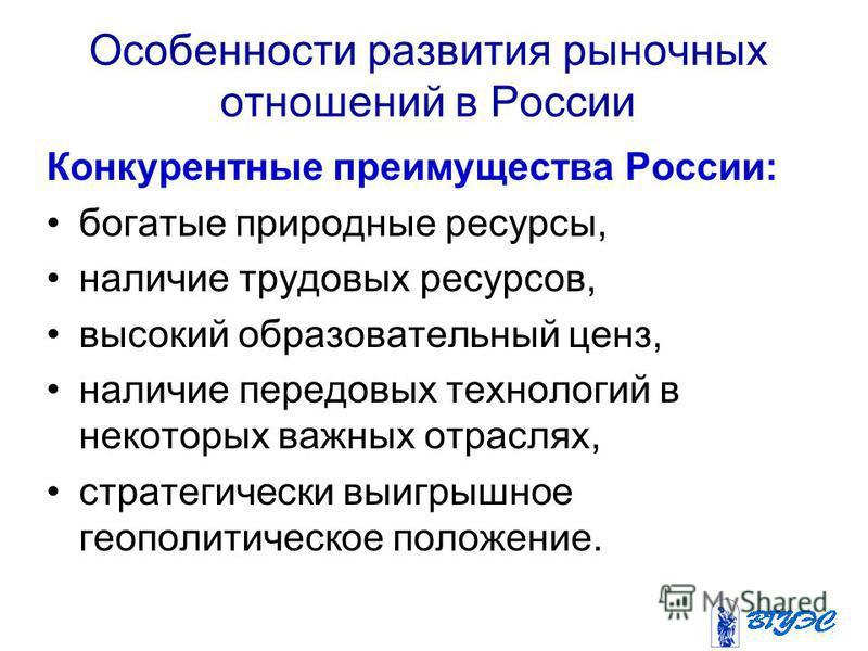 Особенности развития рыночных отношений в России Конкурентные преимущества России: богатые природные ресурсы, наличие трудовых ресурсов, высокий образовательный ценз, наличие передовых технологий в некоторых важных отраслях, стратегически выигрышное