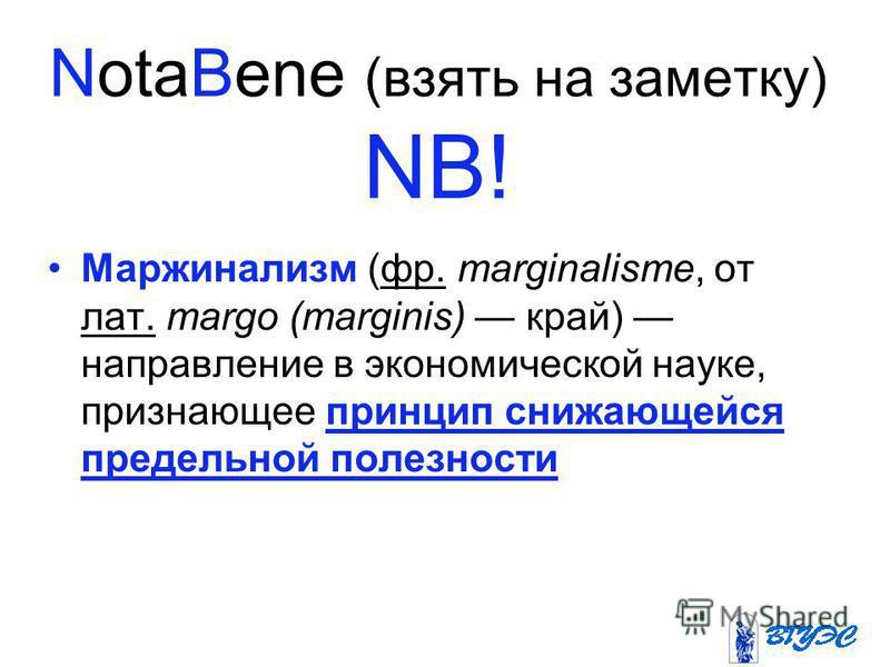 NotaBene (взять на заметку) NB! Маржинализм (фр. marginalisme, от лат. margo (marginis) край) направление в экономической науке, признающее принцип снижающейся предельной полезности фр. лат.